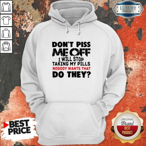 Don't Piss Me Off I Will Pills Nobody Wants That Do They Hoodie