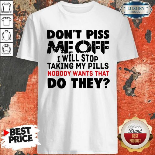 Don't Piss Me Off I Will Pills Nobody Wants That Do They Shirt