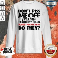 Don't Piss Me Off I Will Pills Nobody Wants That Do They Sweatshirt