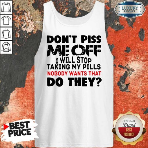 Don't Piss Me Off I Will Pills Nobody Wants That Do They Tank Top