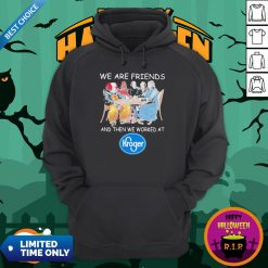 Halloween Horror Characters We Are Friends Worked At Kroger ShirtHalloween Horror Characters We Are Friends Worked At Kroger Hoodie