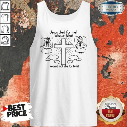 Jesus Died For Me What An Idiot I Would Not Die For Him Tank Top