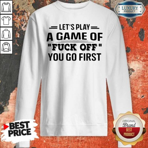 Let's Play A Game Of Fuck Off You Go First Sweatshirt