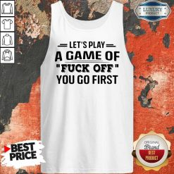 Let's Play A Game Of Fuck Off You Go First Tank Top
