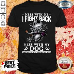 Mess With Me I Fight Back Mess With My Dog And They'll Never Find Your Body Shirt