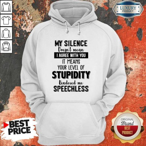 My Silence Your Level Of Stupidity Rendered Me Speechless Hoodie