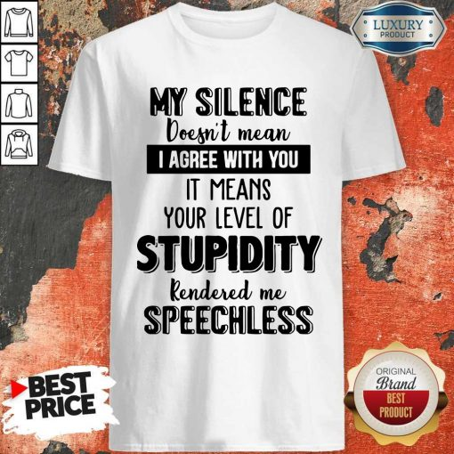 My Silence Your Level Of Stupidity Rendered Me Speechless Shirt