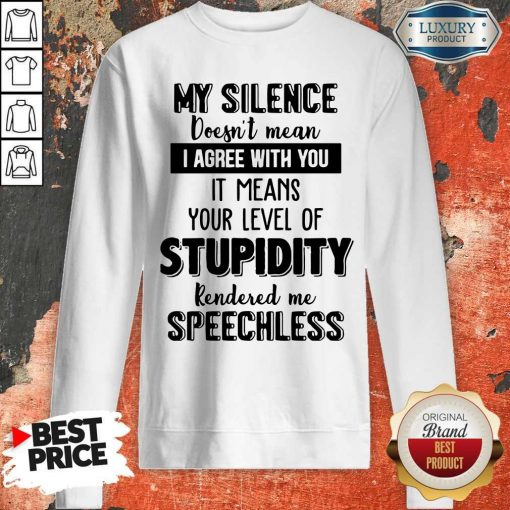 My Silence Your Level Of Stupidity Rendered Me Speechless Sweatshirt