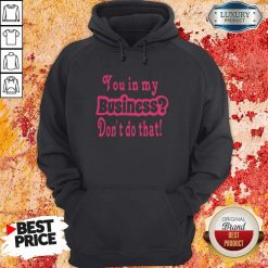 You In My Business Don't Do That Hoodie