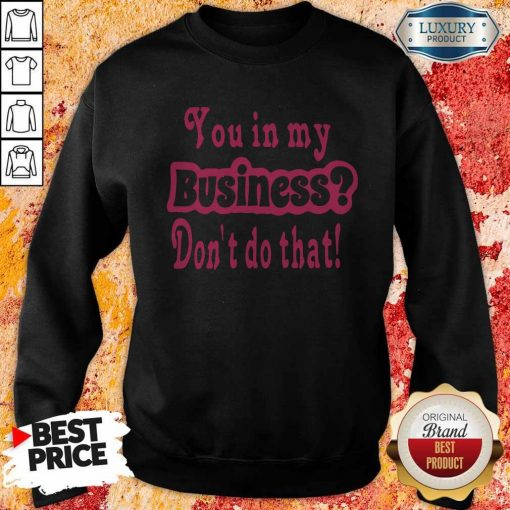 You In My Business Don't Do That Sweatshirt