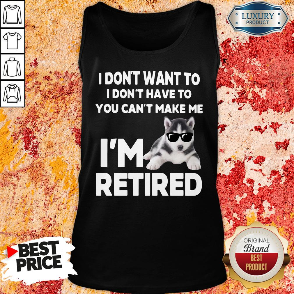 Awesome I Don't Want To I Don't Have To You Can't Make Me I'm Retired Dog Tank Top-Design By Soyatees.com