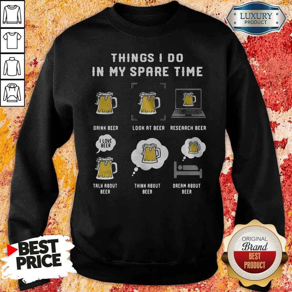 Awesome Things I Do In My Spare Time Drink Beer Look At Beer Research Beer Talk About Beer sweatshirt-Design By Soyatees.com