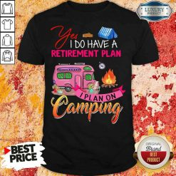 Awesome Yes I Do Have A Retirement Plan I Plan On Camping Shirt-Design By Soyatees.com