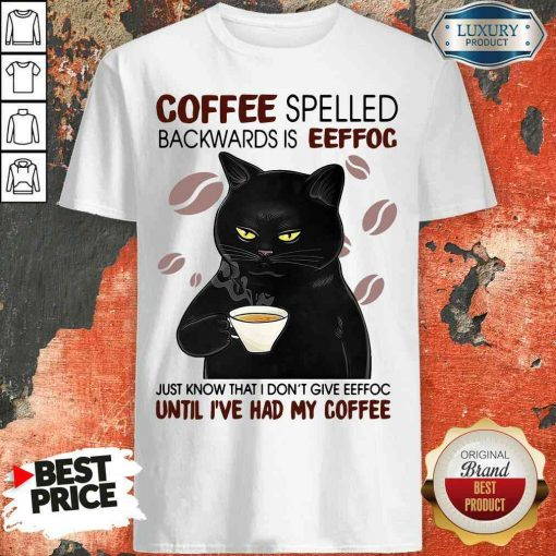Funny Black Cat Coffee Spelled Backwards Is Eeffoc Just Know That I Don'T Give Eeffoc Until I'Ve Had My Coffee Shirt-Design By Soyatees.com