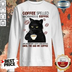 Funny Black Cat Coffee Spelled Backwards Is Eeffoc Just Know That I Don'T Give Eeffoc Until I'Ve Had My Coffee Sweatshirt-Design By Soyatees.com