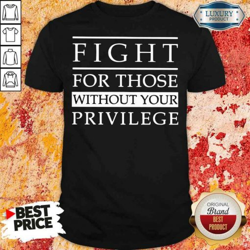Funny Fight for those without your privilege shirt-Design By Soyatees.com