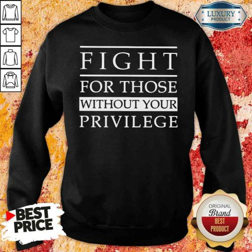 Funny Fight for those without your privilege Sweashirt-Design By Soyatees.com