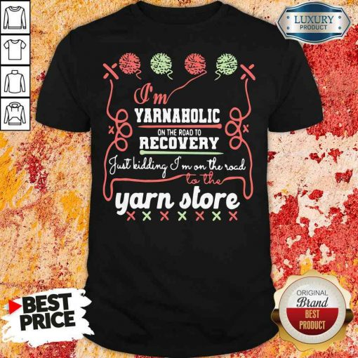 Happy I'M Yarnaholic On The Road To Recovery Just Kidding I'M On The Road To The Yarn Store Shirt-Design By Soyatees.com