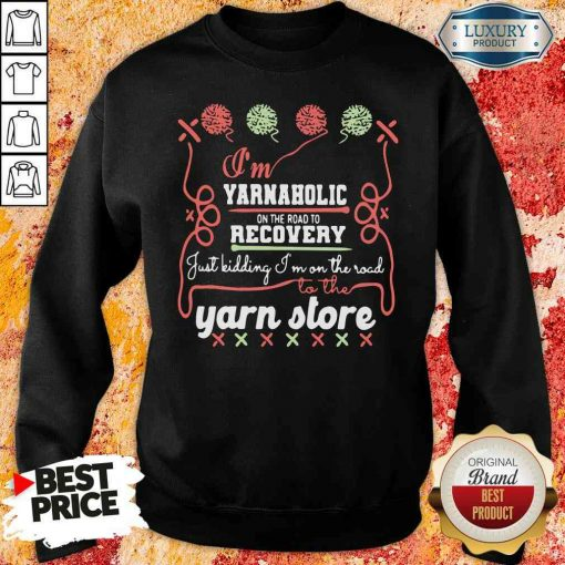 Happy I'M Yarnaholic On The Road To Recovery Just Kidding I'M On The Road To The Yarn Store Sweatshirt-Design By Soyatees.com