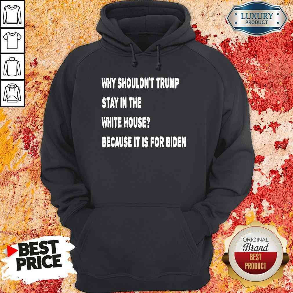 Happy Why Shouldn'T Trump Stay In The White House Because It Is For Biden 2020 Election Hoodie-Design By Soyatees.com