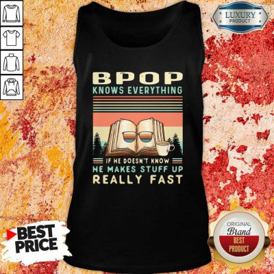 Hot Bpop Know Everything If He Doesn'T Know He Makes Stuff Up Really Fast tank top-Design By Soyatees.com