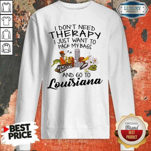 Hot I Don'T Need Therapy I Just Want To Pack My Bags And Go To Louisiana Sweatshirt-Design By Soyatees.com