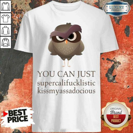 Hot You Can Just Supercalifucklistic Kissmyassadocious Shirt-Design By Soyatees.com