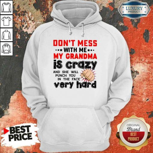 Nice Don'T Mess With Me My Grandma Is Crazy And She Will Punch You In The Face Very Hard Hoodie-Design By Soyatees.com