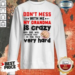Nice Don'T Mess With Me My Grandma Is Crazy And She Will Punch You In The Face Very Hard Sweatshirt-Design By Soyatees.com