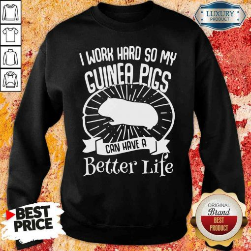 Official I Work Hard So My Guinea Pigs Can Have A Better Life SWeatshirt-Design By Soyatees.com