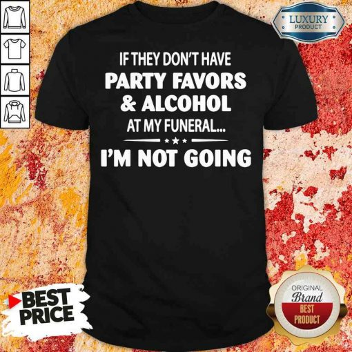 Official If They Dont Have Party Favors Alcohol At My Funeral Shirt-Design By Soyatees.com