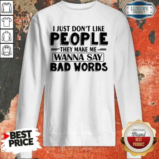 Original I Just Dont Like People They Make Me Wanna Say Bad Words Sweatshirt-Design By Soyatees.com