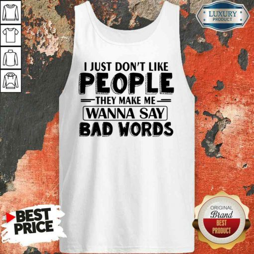 Original I Just Dont Like People They Make Me Wanna Say Bad Words Tank Top-Design By Soyatees.com