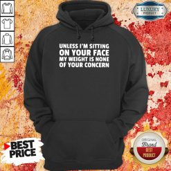 Unless I'M Sitting On Your Face My Weight Is None Of Your Concern Hoodie-Design By Soyatees.com
