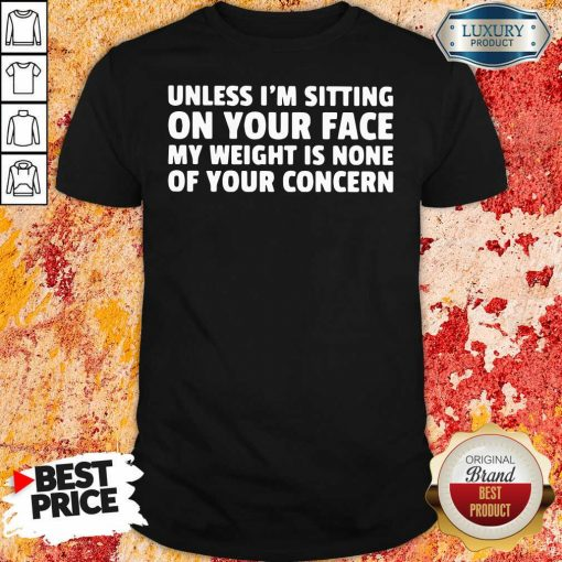 Unless I'M Sitting On Your Face My Weight Is None Of Your Concern Shirt-Design By Soyatees.com