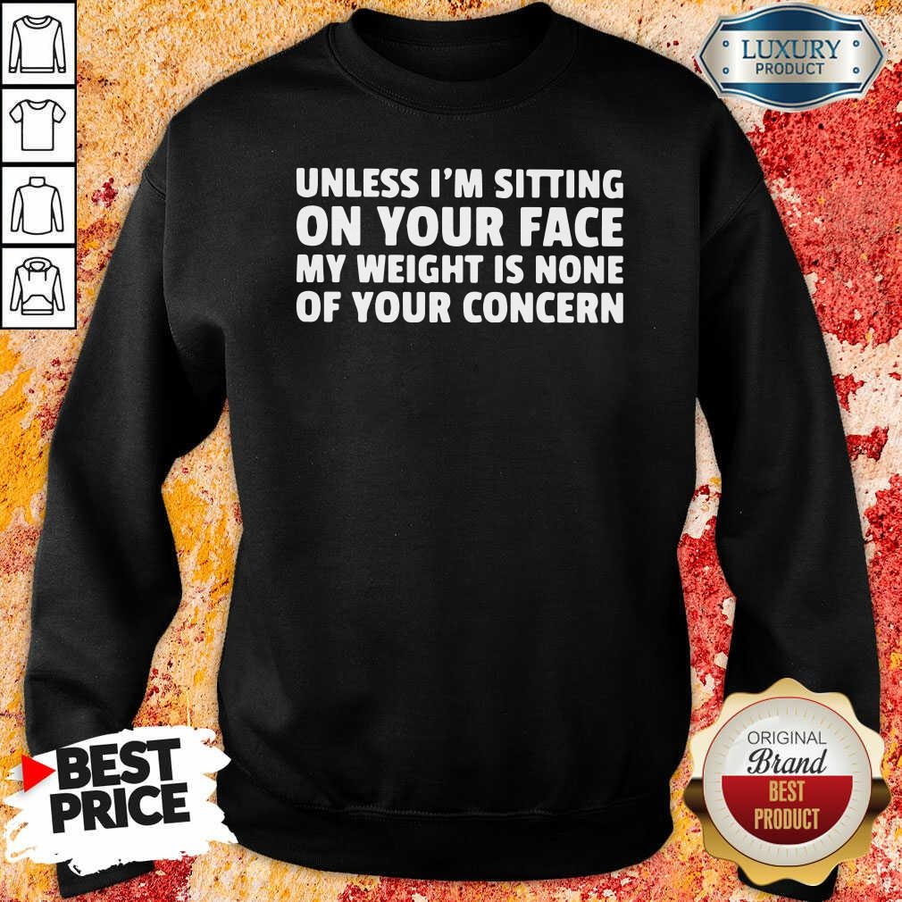 Unless I'M Sitting On Your Face My Weight Is None Of Your Concern Sweatshirt-Design By Soyatees.com