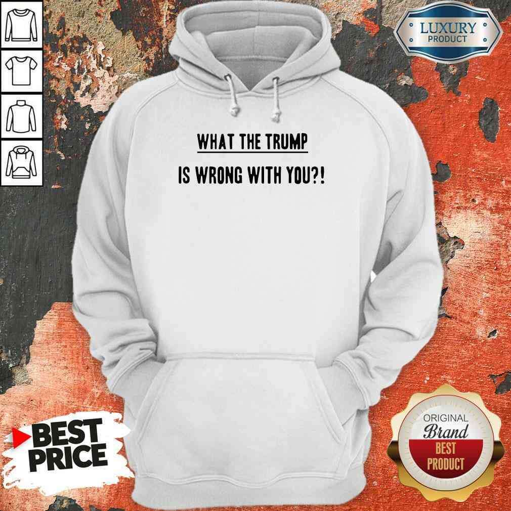 Original What The Trump Is Wrong With You Hoodie-Design By Soyatees.com