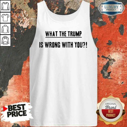 Original What The Trump Is Wrong With You Tank Top-Design By Soyatees.com