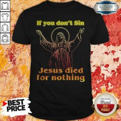 If You Don'T Sin Jesus Died For Nothing Shirt-Design By Soyatees.com