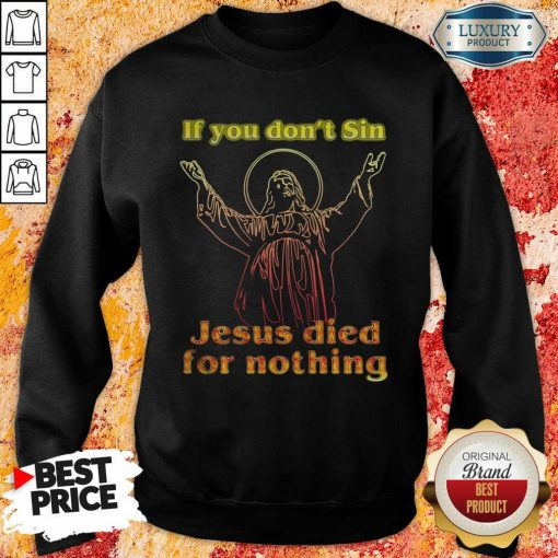 If You Don'T Sin Jesus Died For Nothing Sweatshirt-Design By Soyatees.com