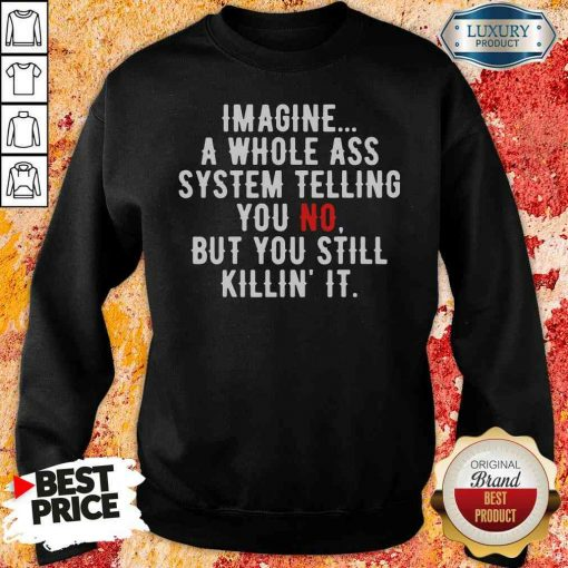 Perfect Imagine A Whole Ass System Telling You No But You Still Sweatshirt-Design By Soyatees.com