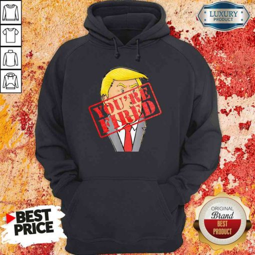 Perfect Trump Youre Fired Not Longer President 2020 Hoodie-Design By Soyatees.com