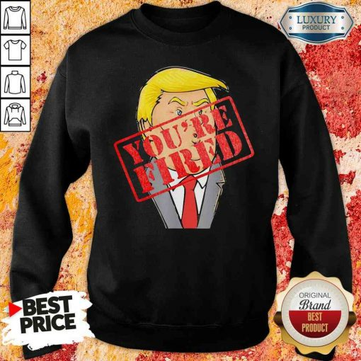 Perfect Trump Youre Fired Not Longer President 2020 Sweatshirt-Design By Soyatees.com