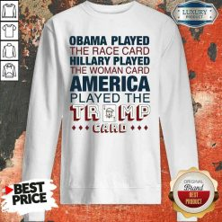 Premium Obama Played The Race Card Hillary Played The Woman Card America Played The Trump Card Sweatshirt-Design By Soyatees.com