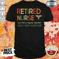 Premium Retired Nurse Just Like A Regular Nurse Only Way Happier Shirt-Design By Soyatees.com