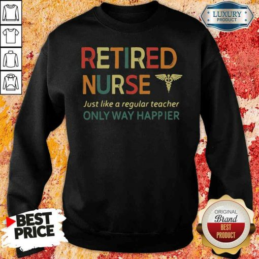 Premium Retired Nurse Just Like A Regular Nurse Only Way Happier Sweatshirt-Design By Soyatees.com