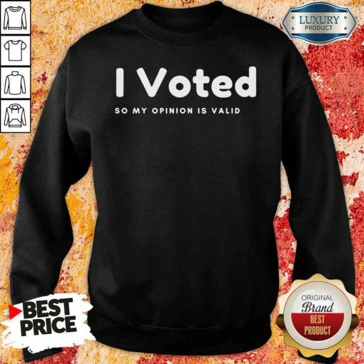 Pretty I Voted In 2020 Presidential Election So My Opinion Is Valid Sweatshirt-Design By Soyatees.com
