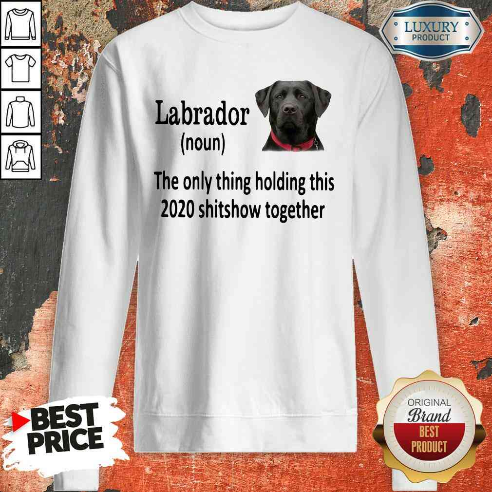 Pretty Labrador The Only Thing Making This 2020 Shitshow Together Sweatshirt-Design By Soyatees.com