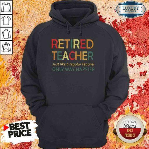 Pretty Retired Teacher Just Like A Regular Teacher Only Way Happier Hoodie-Design By Soyatees.com
