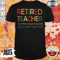 Pretty Retired Teacher Just Like A Regular Teacher Only Way Happier Shirt-Design By Soyatees.com